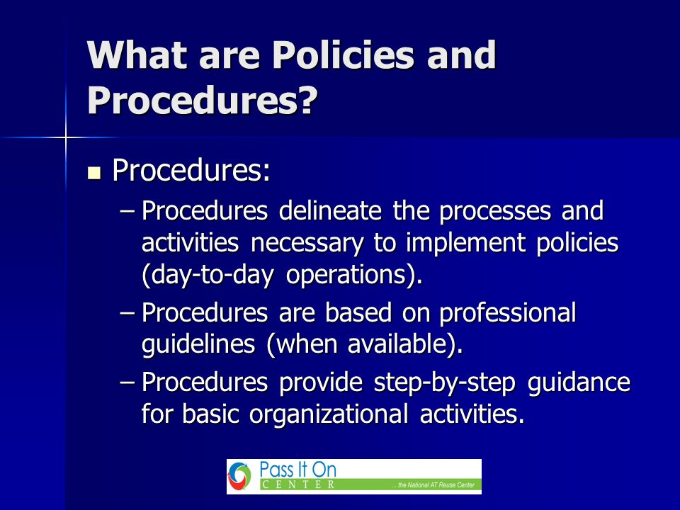 Procedures: Procedures: –Procedures delineate the processes and activities necessary to implement policies (day-to-day operations).