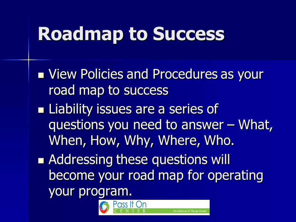 View Policies and Procedures as your road map to success View Policies and Procedures as your road map to success Liability issues are a series of questions you need to answer – What, When, How, Why, Where, Who.