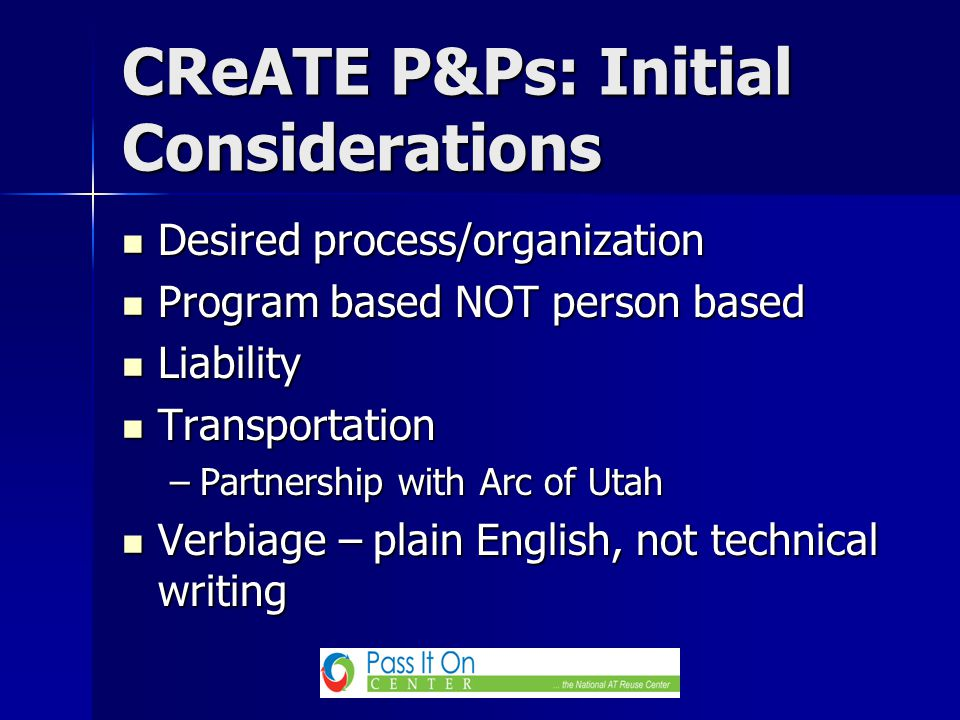 CReATE P&Ps: Initial Considerations Desired process/organization Desired process/organization Program based NOT person based Program based NOT person based Liability Liability Transportation Transportation –Partnership with Arc of Utah Verbiage – plain English, not technical writing Verbiage – plain English, not technical writing