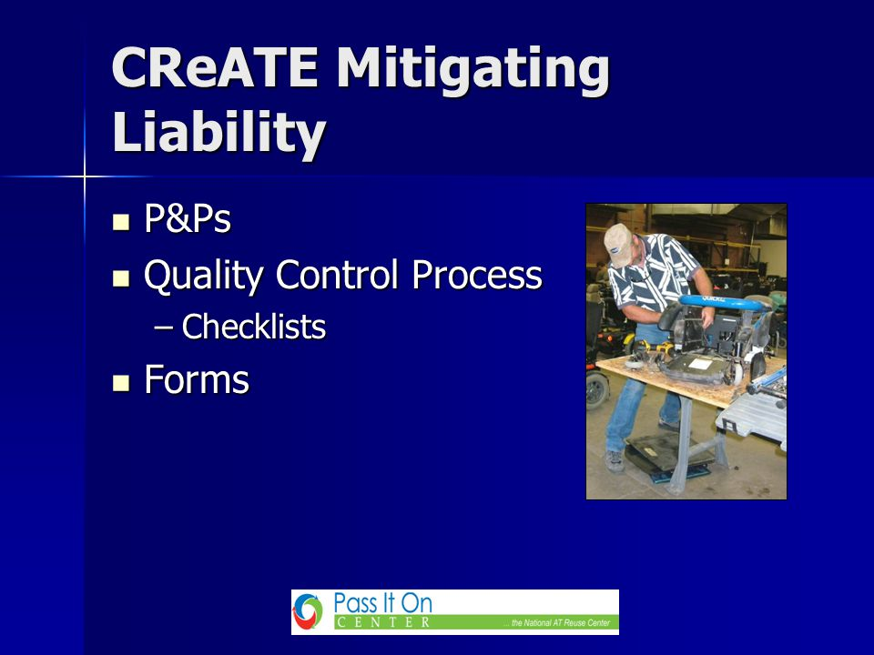 CReATE Mitigating Liability P&Ps P&Ps Quality Control Process Quality Control Process –Checklists Forms Forms