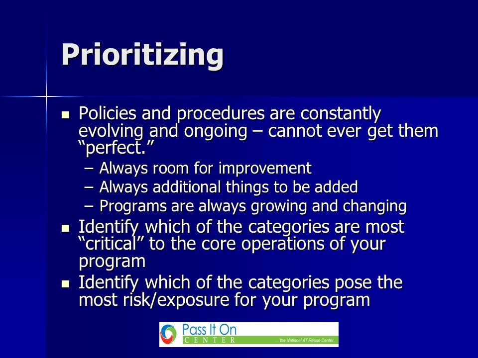 Policies and procedures are constantly evolving and ongoing – cannot ever get them perfect. Policies and procedures are constantly evolving and ongoing – cannot ever get them perfect. –Always room for improvement –Always additional things to be added –Programs are always growing and changing Identify which of the categories are most critical to the core operations of your program Identify which of the categories are most critical to the core operations of your program Identify which of the categories pose the most risk/exposure for your program Identify which of the categories pose the most risk/exposure for your program Prioritizing