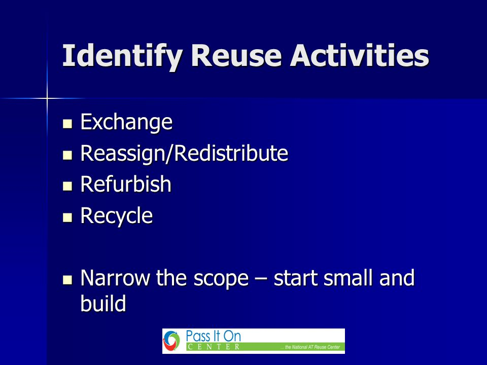 Exchange Exchange Reassign/Redistribute Reassign/Redistribute Refurbish Refurbish Recycle Recycle Narrow the scope – start small and build Narrow the scope – start small and build Identify Reuse Activities