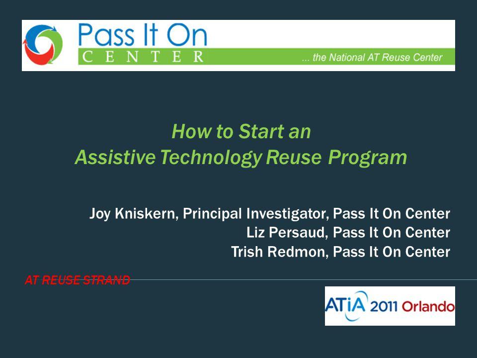 AT REUSE STRAND Joy Kniskern, Principal Investigator, Pass It On Center Liz Persaud, Pass It On Center Trish Redmon, Pass It On Center How to Start an Assistive Technology Reuse Program