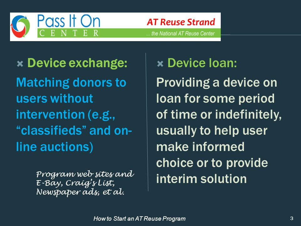  Device exchange: Matching donors to users without intervention (e.g., classifieds and on- line auctions)  Device loan: Providing a device on loan for some period of time or indefinitely, usually to help user make informed choice or to provide interim solution 3 How to Start an AT Reuse Program Program web sites and E-Bay, Craig's List, Newspaper ads, et al.