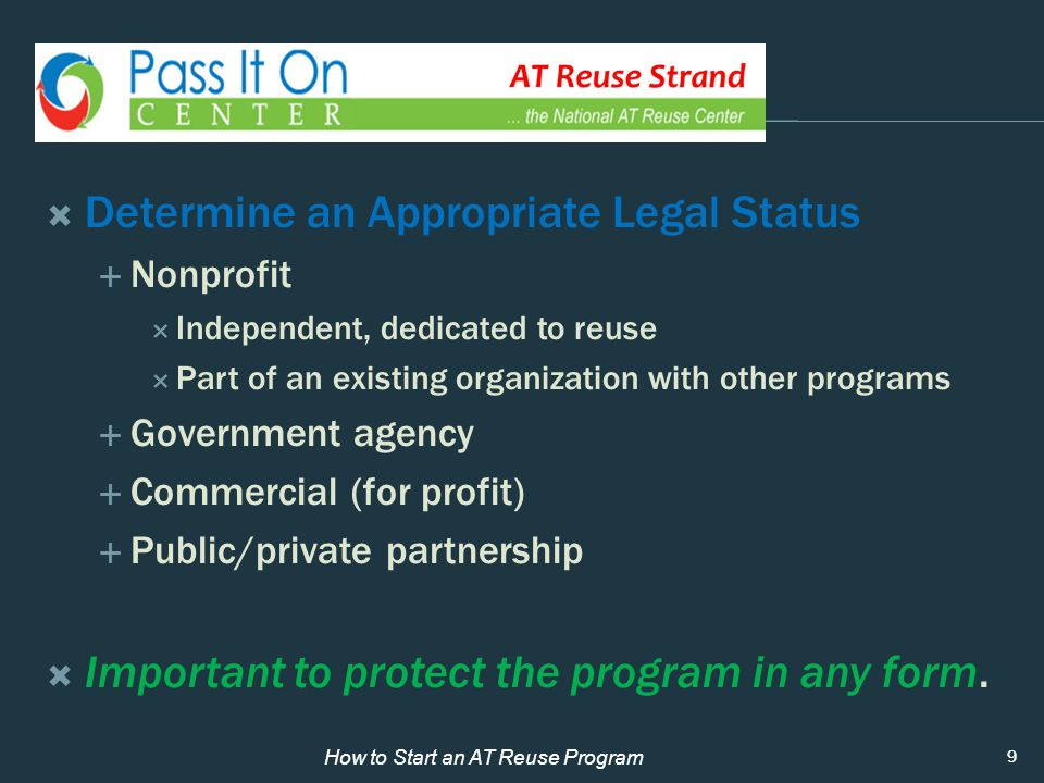  Determine an Appropriate Legal Status  Nonprofit  Independent, dedicated to reuse  Part of an existing organization with other programs  Government agency  Commercial (for profit)  Public/private partnership  Important to protect the program in any form.