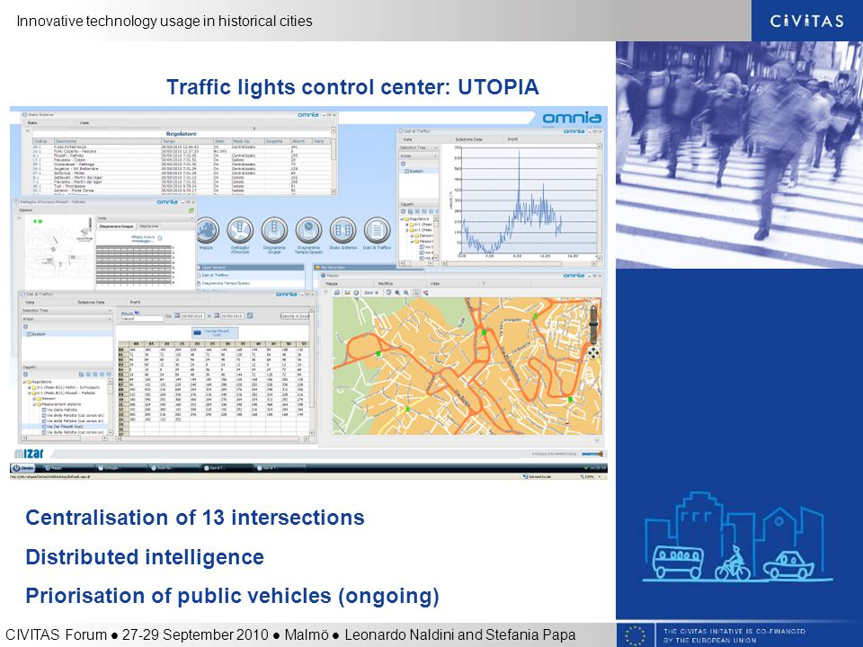 Innovative technology usage in historical cities CIVITAS Forum 27-29 September 2010 Malmö Leonardo Naldini and Stefania Papa Traffic lights control center: UTOPIA Centralisation of 13 intersections Distributed intelligence Priorisation of public vehicles (ongoing)