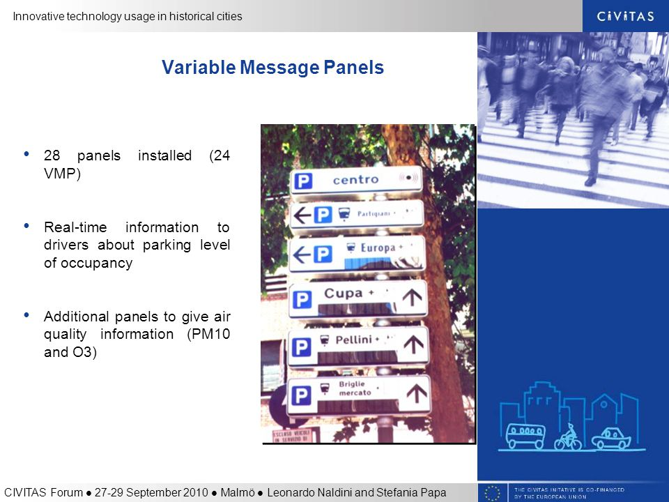 Innovative technology usage in historical cities CIVITAS Forum 27-29 September 2010 Malmö Leonardo Naldini and Stefania Papa Variable Message Panels 28 panels installed (24 VMP) Real-time information to drivers about parking level of occupancy Additional panels to give air quality information (PM10 and O3)