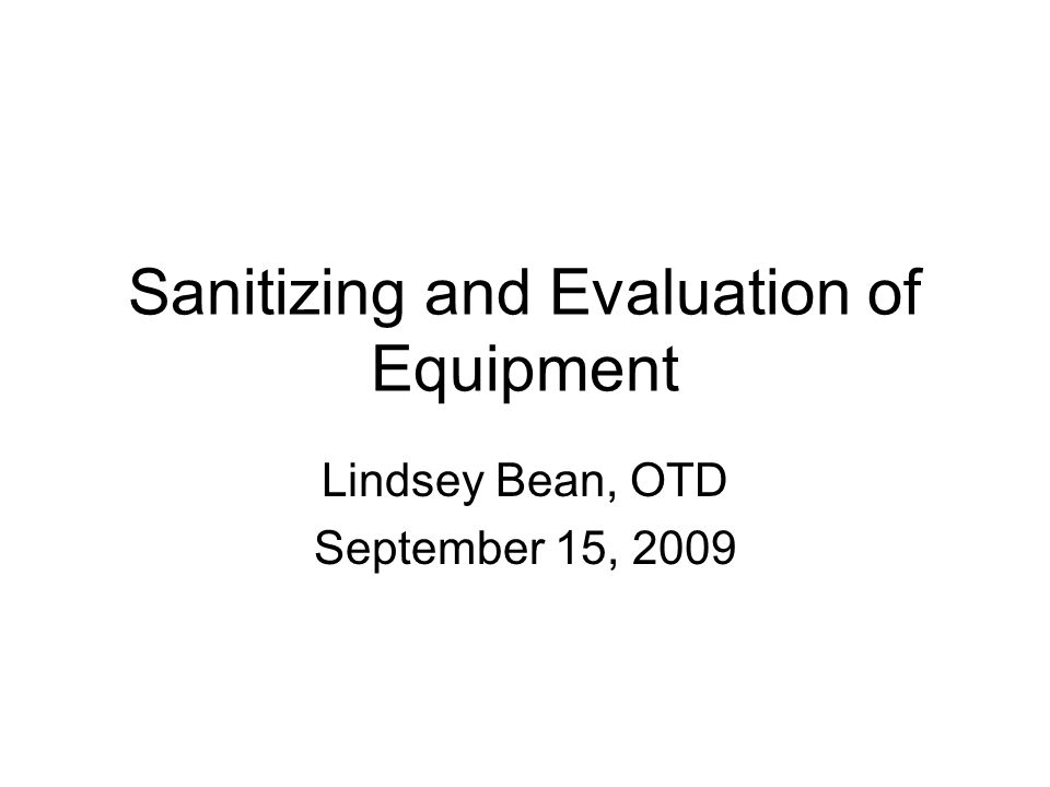 Sanitizing and Evaluation of Equipment Lindsey Bean, OTD September 15, 2009