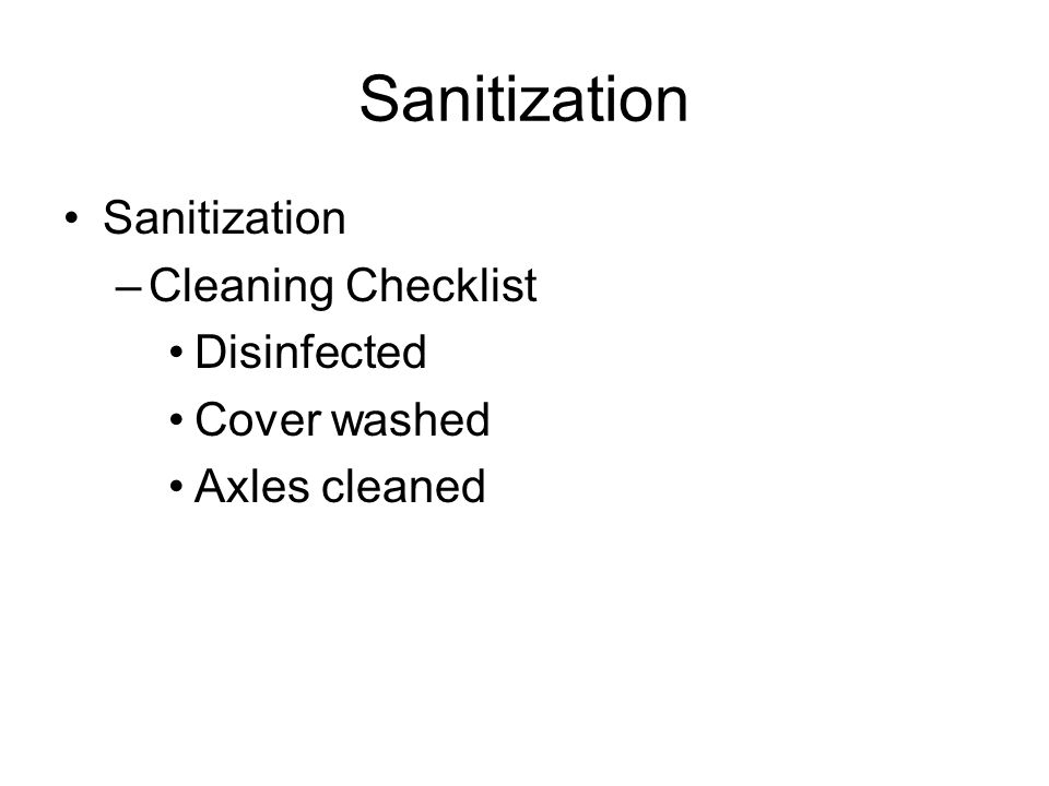 Sanitization –Cleaning Checklist Disinfected Cover washed Axles cleaned