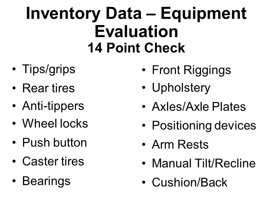 Inventory Data – Equipment Evaluation 14 Point Check Tips/grips Rear tires Anti-tippers Wheel locks Push button Caster tires Bearings Front Riggings Upholstery Axles/Axle Plates Positioning devices Arm Rests Manual Tilt/Recline Cushion/Back