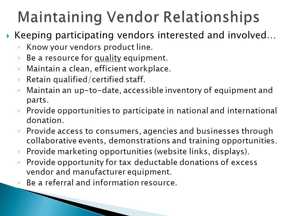  Keeping participating vendors interested and involved… ◦ Know your vendors product line. ◦ Be a resource for quality equipment. ◦ Maintain a clean,