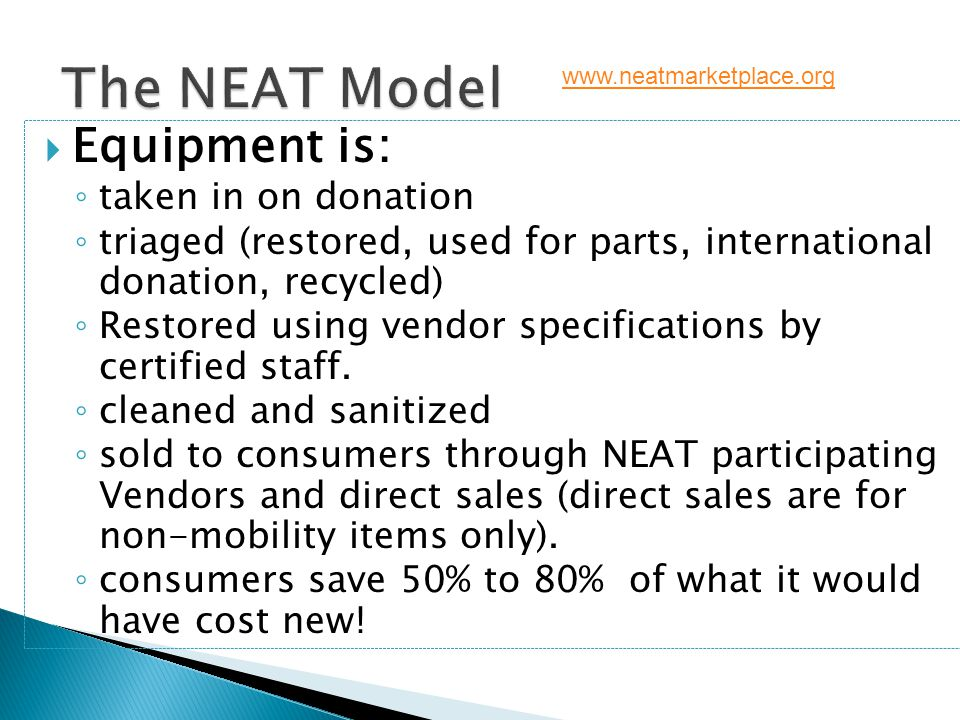 The NEAT Model  Equipment is: ◦ taken in on donation ◦ triaged (restored, used for parts, international donation, recycled) ◦ Restored using vendor s