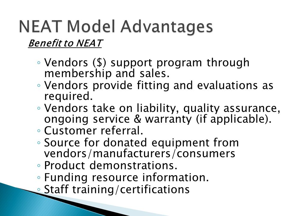 NEAT Model Advantages Benefit to NEAT ◦ Vendors ($) support program through membership and sales. ◦ Vendors provide fitting and evaluations as require