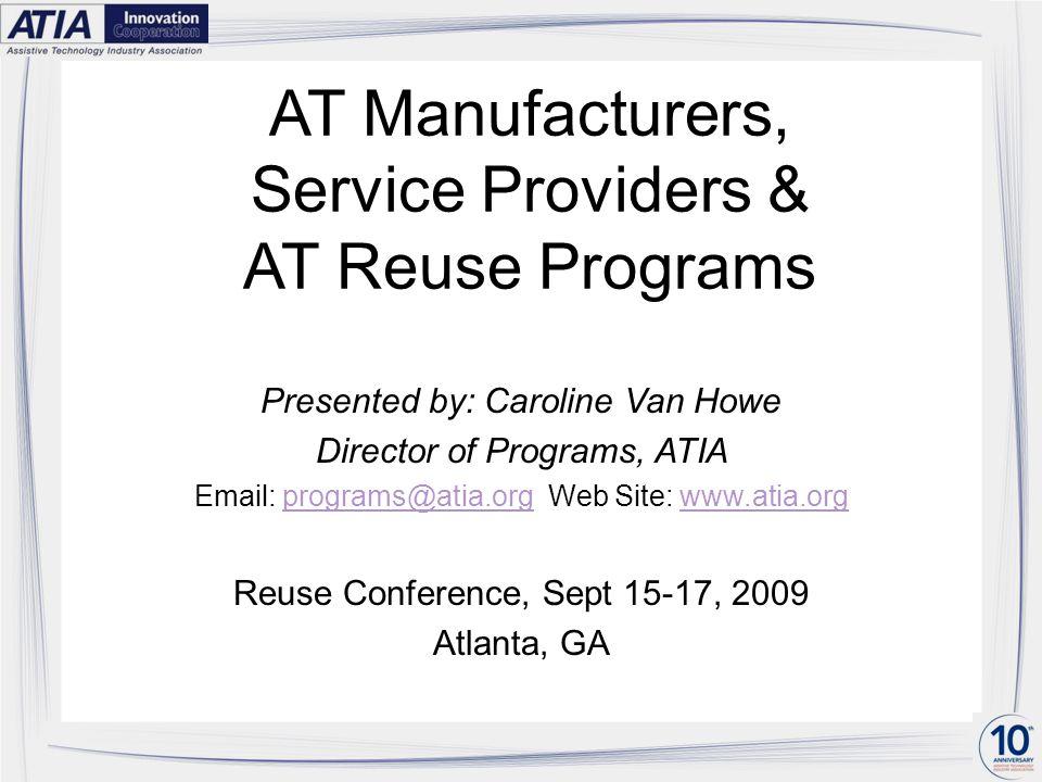 AT Manufacturers, Service Providers & AT Reuse Programs Presented by: Caroline Van Howe Director of Programs, ATIA Email: programs@atia.org Web Site: www.atia.orgprograms@atia.orgwww.atia.org Reuse Conference, Sept 15-17, 2009 Atlanta, GA