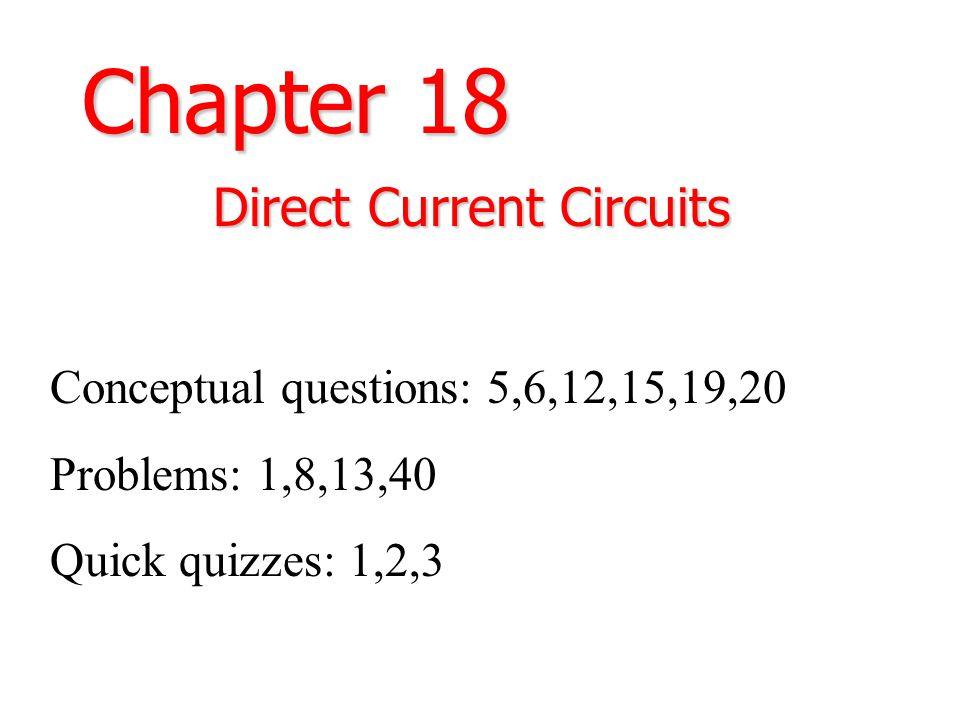 Chapter 18 Direct Current Circuits Conceptual questions: 5,6,12,15,19,20 Problems: 1,8,13,40 Quick quizzes: 1,2,3