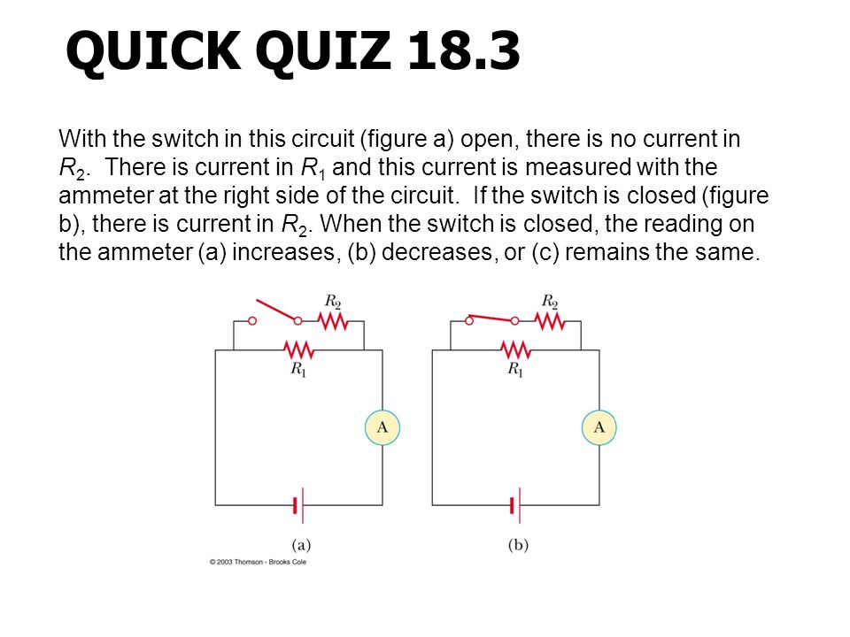 With the switch in this circuit (figure a) open, there is no current in R 2. There is current in R 1 and this current is measured with the ammeter at