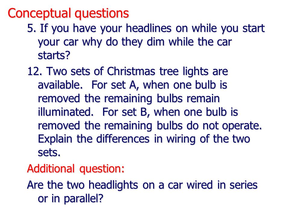 Conceptual questions 5. If you have your headlines on while you start your car why do they dim while the car starts? 12. Two sets of Christmas tree li