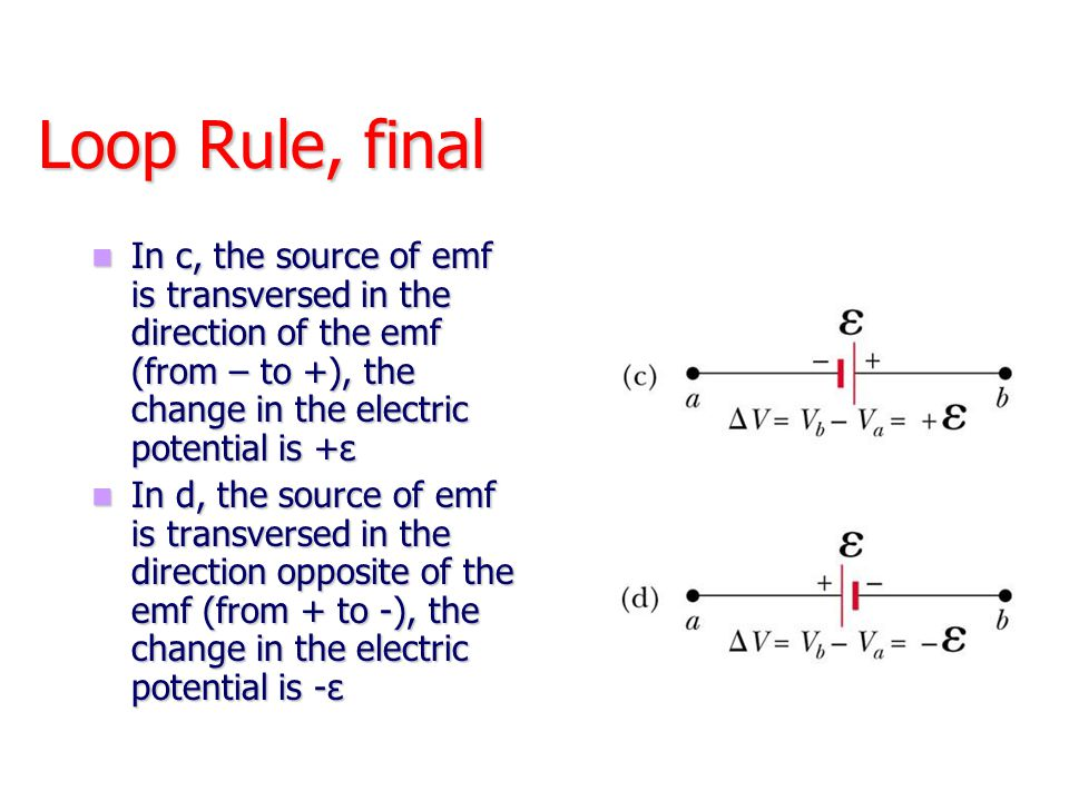 Loop Rule, final In c, the source of emf is transversed in the direction of the emf (from – to +), the change in the electric potential is +ε In c, th