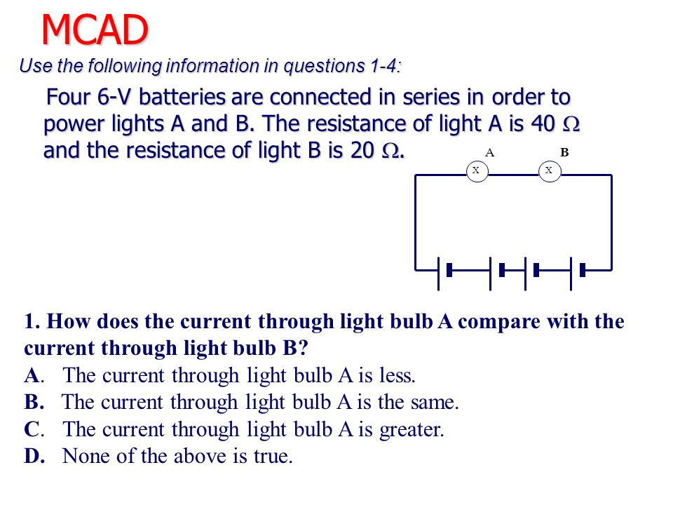 MCAD Use the following information in questions 1-4: Four 6-V batteries are connected in series in order to power lights A and B. The resistance of li
