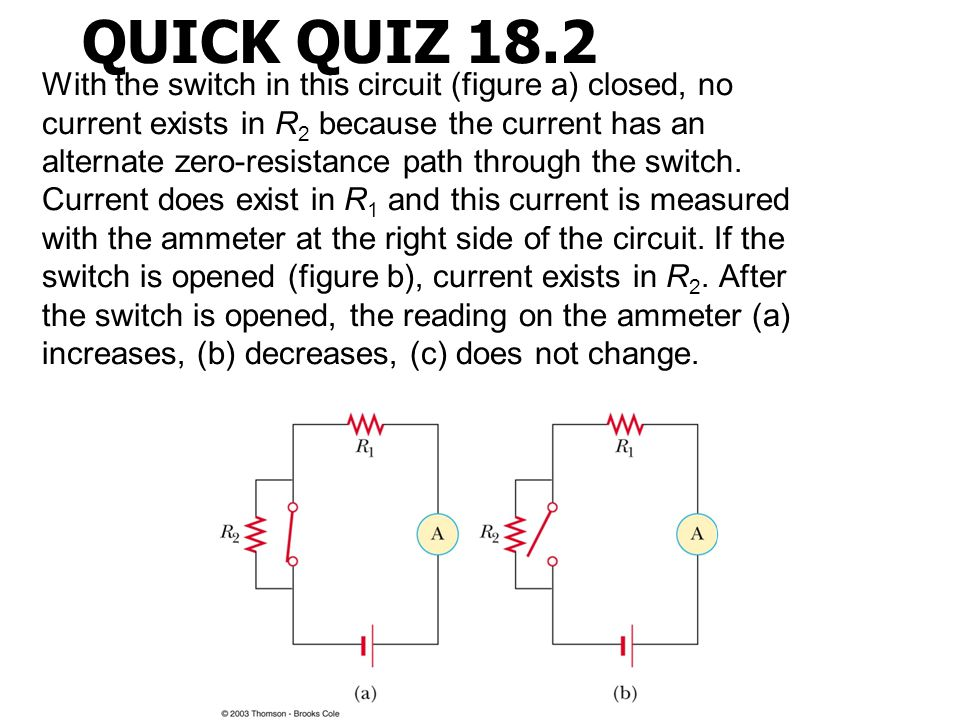 QUICK QUIZ 18.2 With the switch in this circuit (figure a) closed, no current exists in R 2 because the current has an alternate zero-resistance path