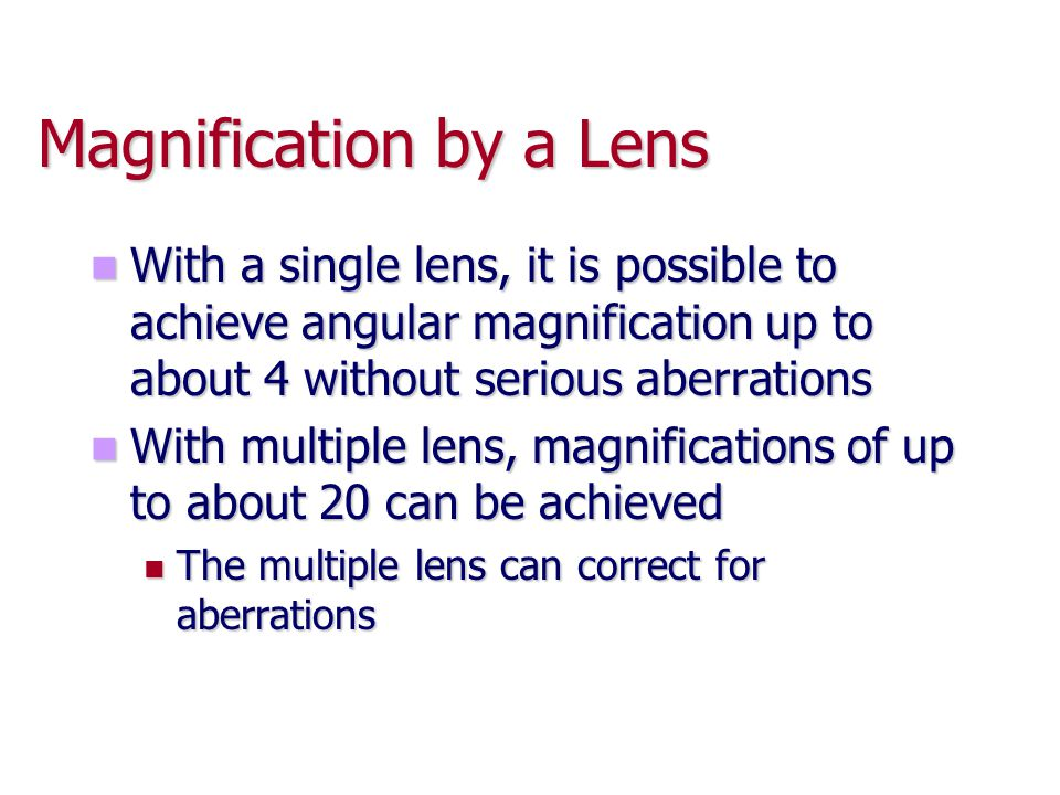 Magnification by a Lens With a single lens, it is possible to achieve angular magnification up to about 4 without serious aberrations With a single le