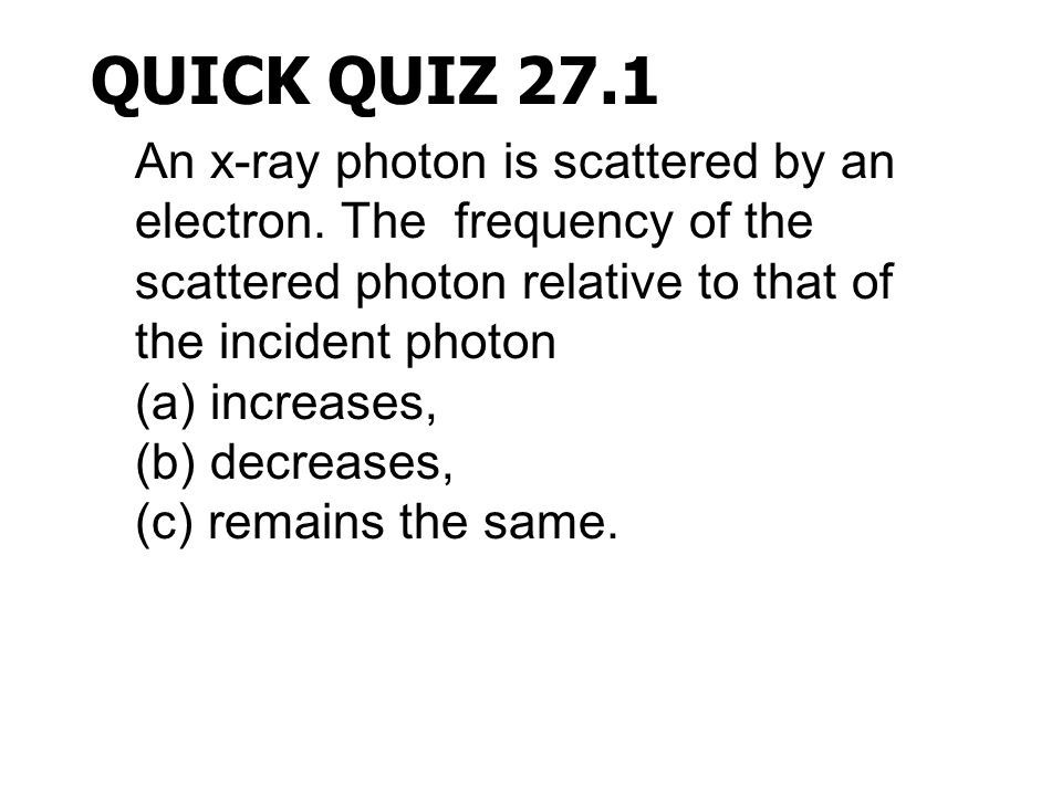 QUICK QUIZ 27.1 An x-ray photon is scattered by an electron. The frequency of the scattered photon relative to that of the incident photon (a) increas