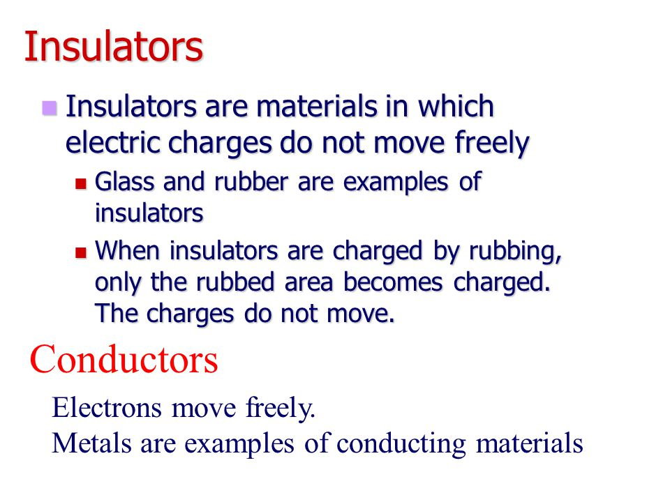 Insulators Insulators are materials in which electric charges do not move freely Insulators are materials in which electric charges do not move freely