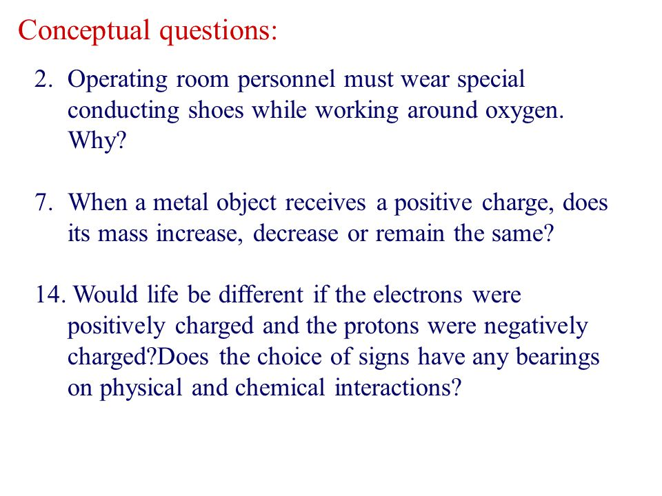 2.Operating room personnel must wear special conducting shoes while working around oxygen. Why? 7.When a metal object receives a positive charge, does