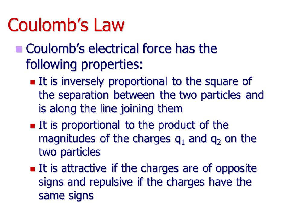 Coulomb's Law Coulomb's electrical force has the following properties: Coulomb's electrical force has the following properties: It is inversely propor