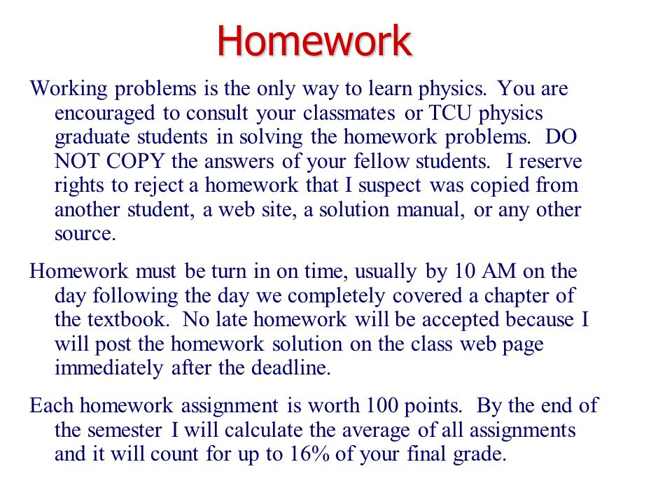 Working problems is the only way to learn physics. You are encouraged to consult your classmates or TCU physics graduate students in solving the homew