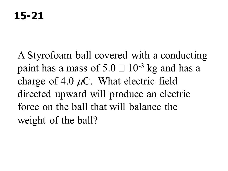 A Styrofoam ball covered with a conducting paint has a mass of 5.0  10 -3 kg and has a charge of 4.0  C. What electric field directed upward will pr
