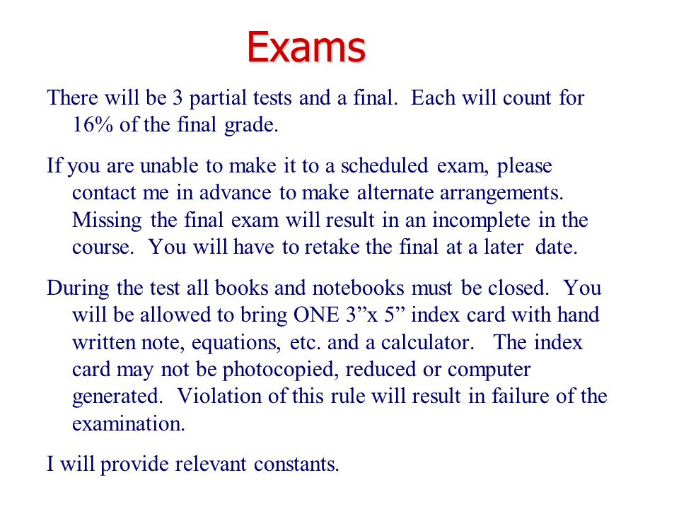 Exams There will be 3 partial tests and a final. Each will count for 16% of the final grade. If you are unable to make it to a scheduled exam, please