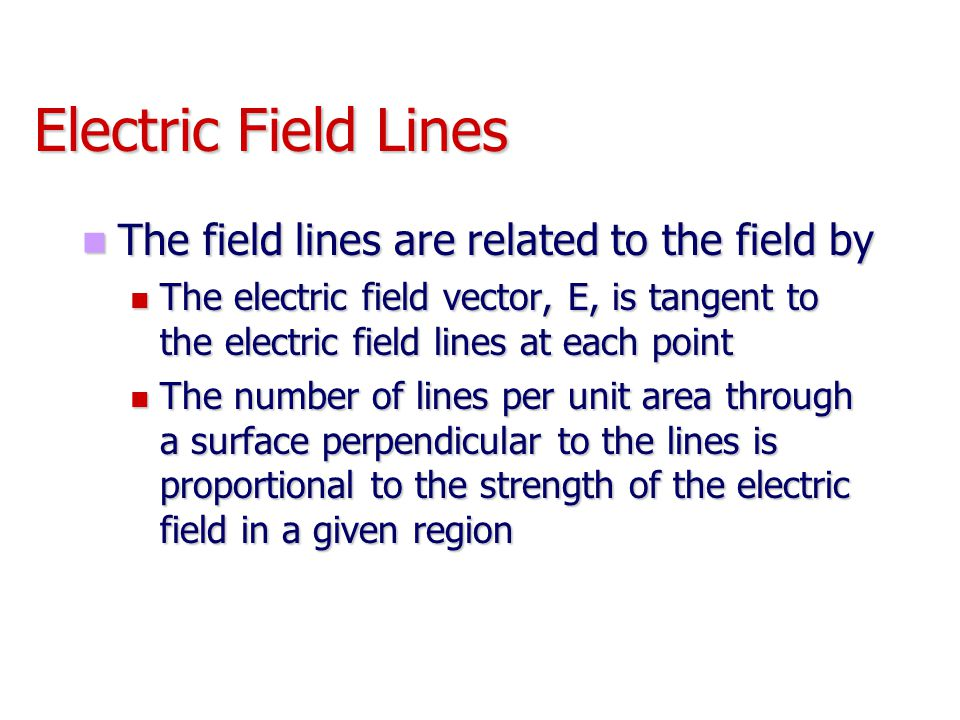 Electric Field Lines The field lines are related to the field by The field lines are related to the field by The electric field vector, E, is tangent