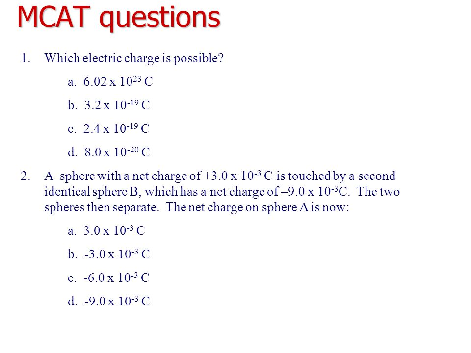 MCAT questions 1.Which electric charge is possible? a. 6.02 x 10 23 C b. 3.2 x 10 -19 C c. 2.4 x 10 -19 C d. 8.0 x 10 -20 C 2.A sphere with a net char
