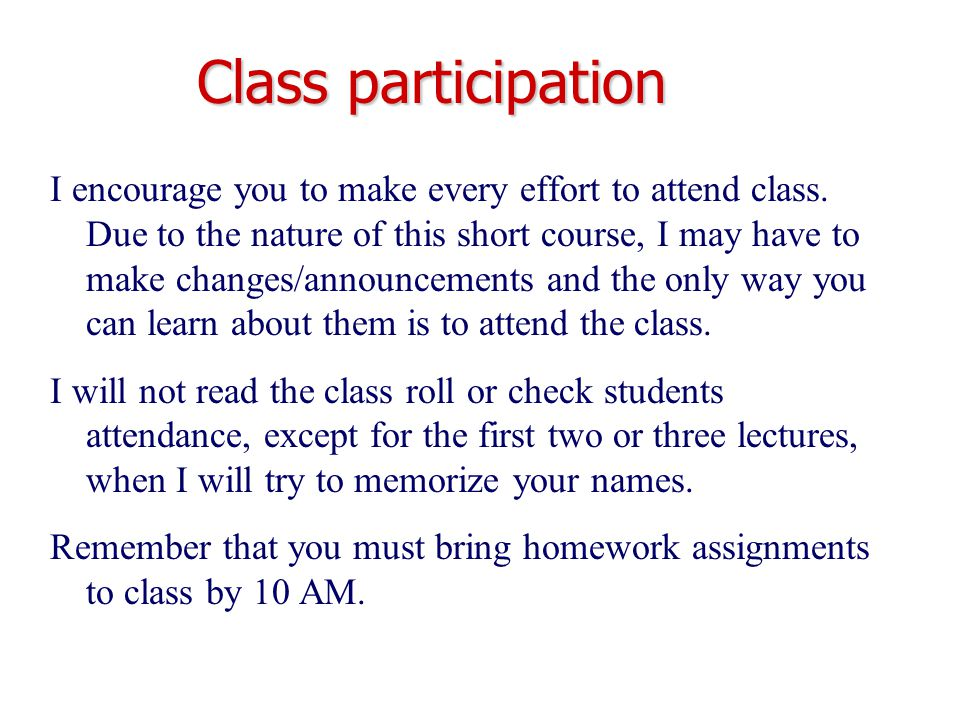 Class participation I encourage you to make every effort to attend class. Due to the nature of this short course, I may have to make changes/announcem