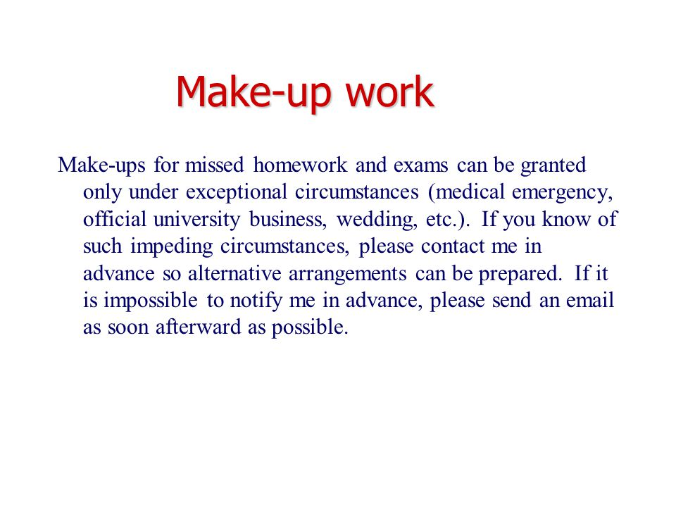 Make-up work Make-ups for missed homework and exams can be granted only under exceptional circumstances (medical emergency, official university busine