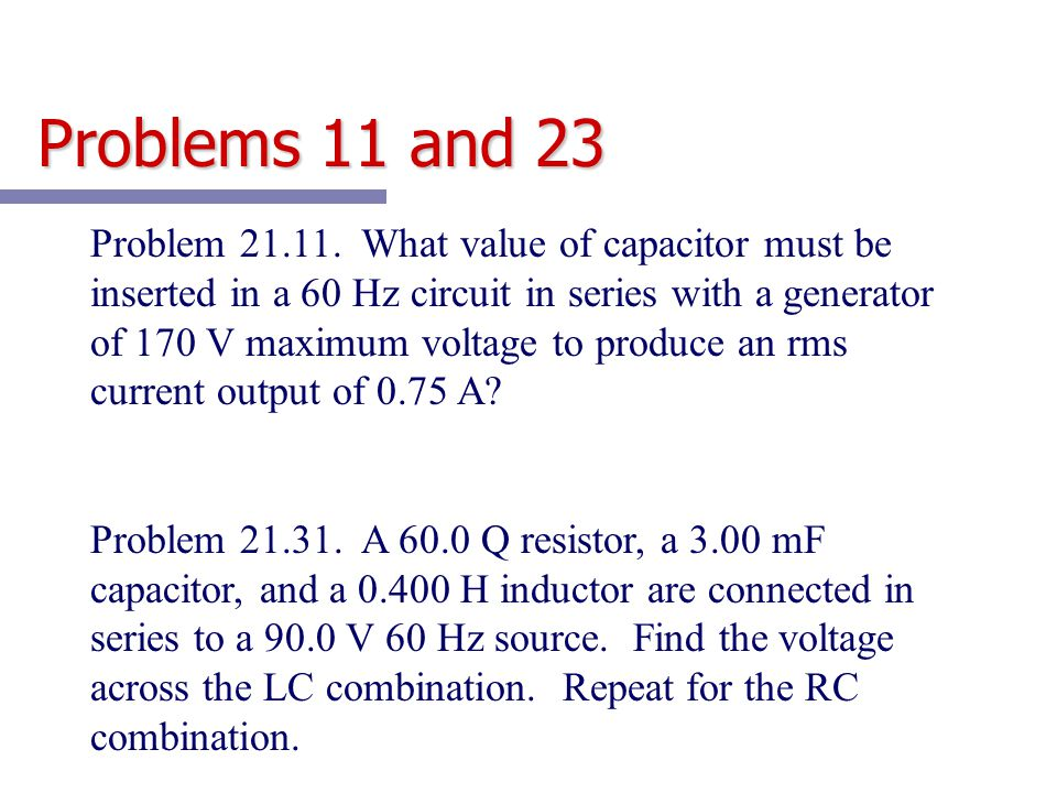Problem 21.11. What value of capacitor must be inserted in a 60 Hz circuit in series with a generator of 170 V maximum voltage to produce an rms curre