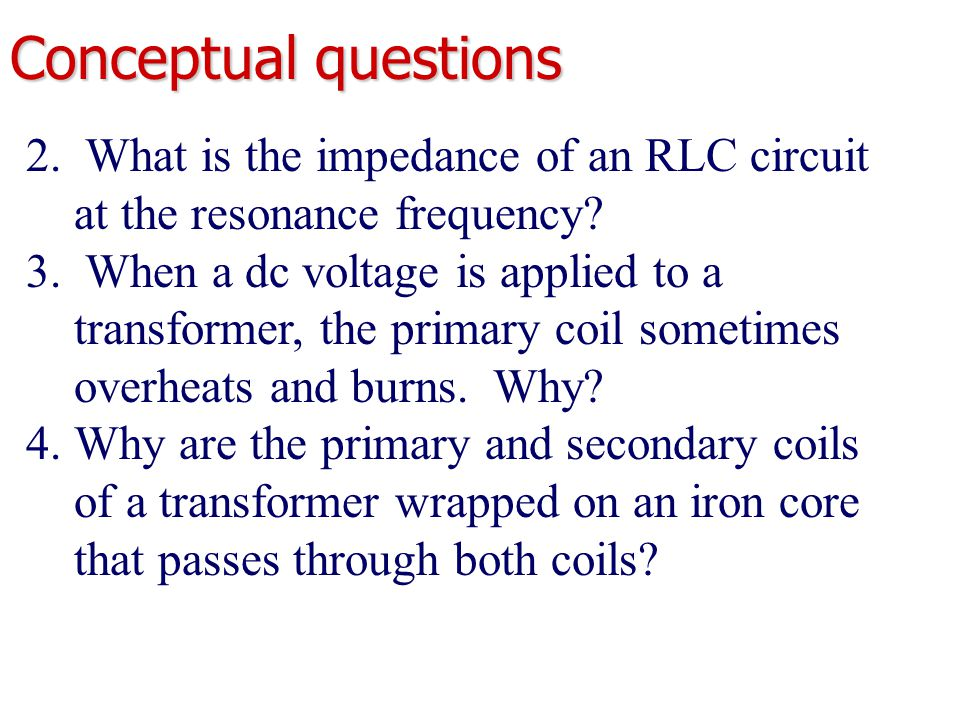 2. What is the impedance of an RLC circuit at the resonance frequency? 3. When a dc voltage is applied to a transformer, the primary coil sometimes ov