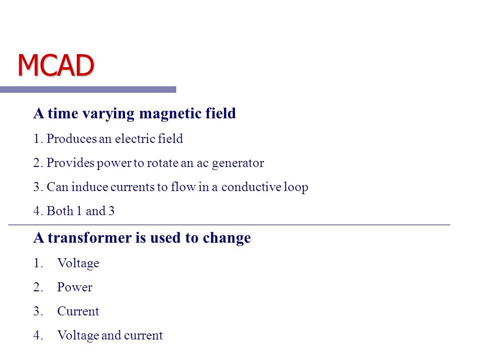 MCAD A time varying magnetic field 1. Produces an electric field 2. Provides power to rotate an ac generator 3. Can induce currents to flow in a condu