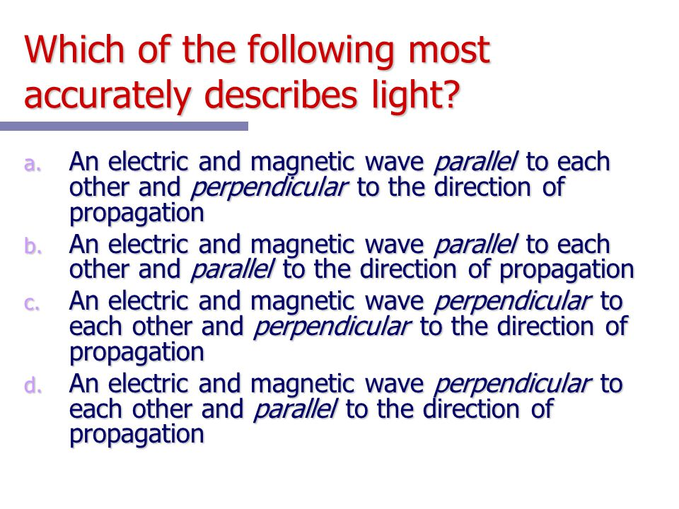 Which of the following most accurately describes light? a. An electric and magnetic wave parallel to each other and perpendicular to the direction of