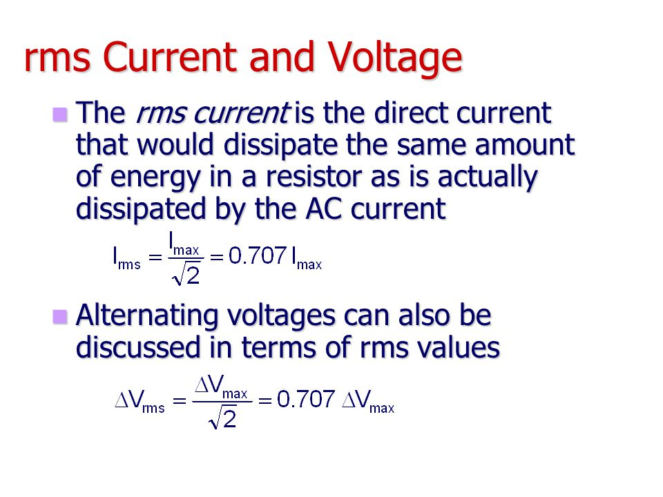 rms Current and Voltage The rms current is the direct current that would dissipate the same amount of energy in a resistor as is actually dissipated b
