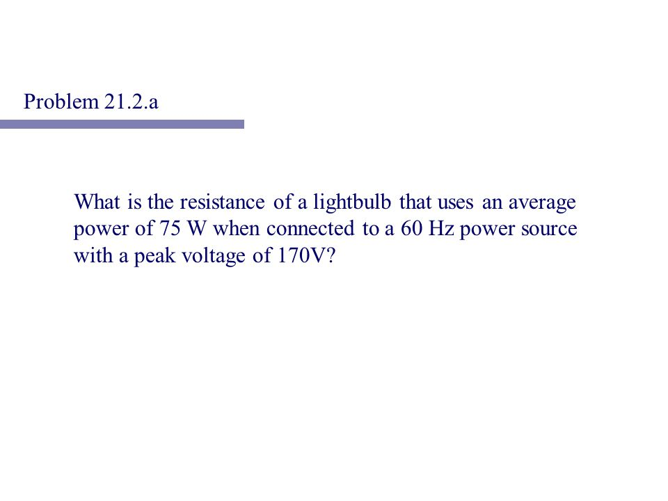 What is the resistance of a lightbulb that uses an average power of 75 W when connected to a 60 Hz power source with a peak voltage of 170V? Problem 2
