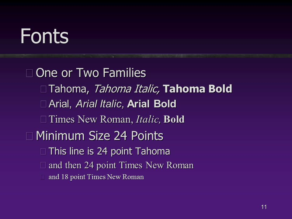 11 Fonts üOne or Two Families üTahoma, Tahoma Italic, Tahoma Bold üArial, Arial Italic, Arial Bold üTimes New Roman, Italic, Bold üMinimum Size 24 Points üThis line is 24 point Tahoma üand then 24 point Times New Roman üand 18 point Times New Roman