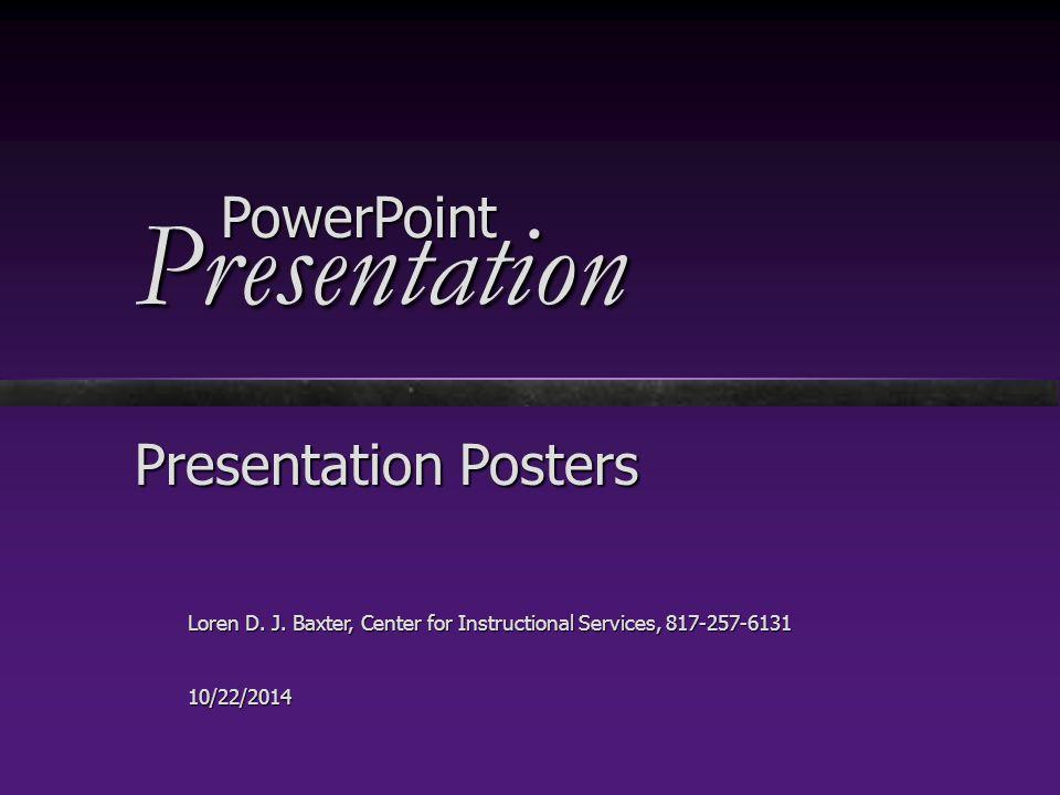 PowerPointPresentation Presentation Posters Loren D. J. Baxter, Center for Instructional Services, 817-257-6131 10/22/2014 PowerPoint Presentation
