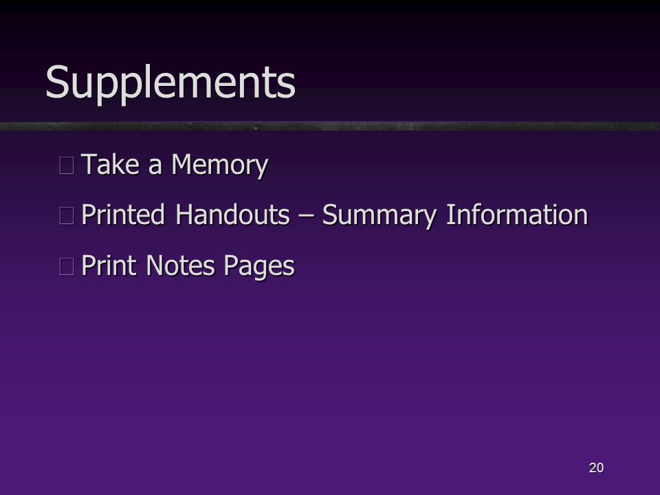 20 Supplements üTake a Memory üPrinted Handouts – Summary Information üPrint Notes Pages