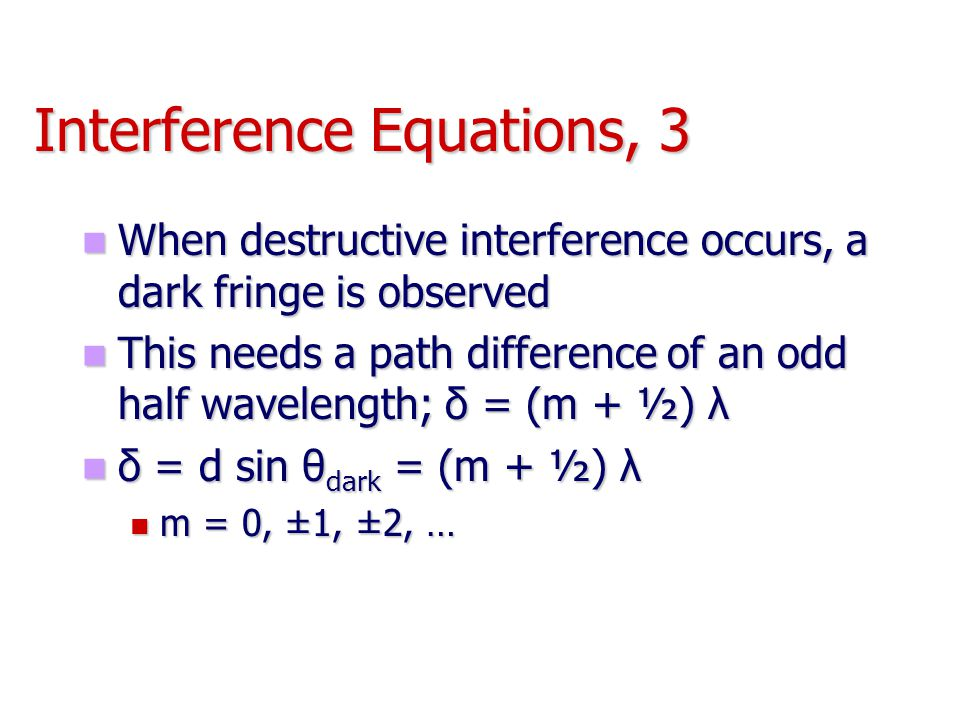 Interference Equations, 3 When destructive interference occurs, a dark fringe is observed When destructive interference occurs, a dark fringe is obser