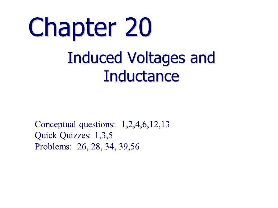 Chapter 20 Induced Voltages and Inductance Conceptual questions: 1,2,4,6,12,13 Quick Quizzes: 1,3,5 Problems: 26, 28, 34, 39,56