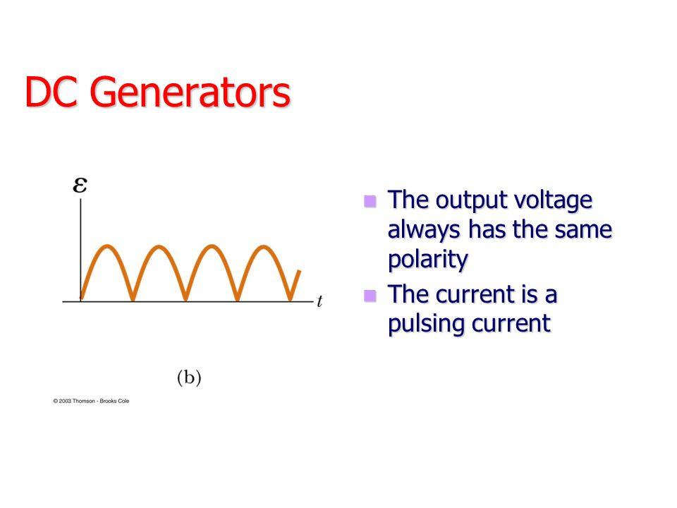 DC Generators The output voltage always has the same polarity The output voltage always has the same polarity The current is a pulsing current The cur