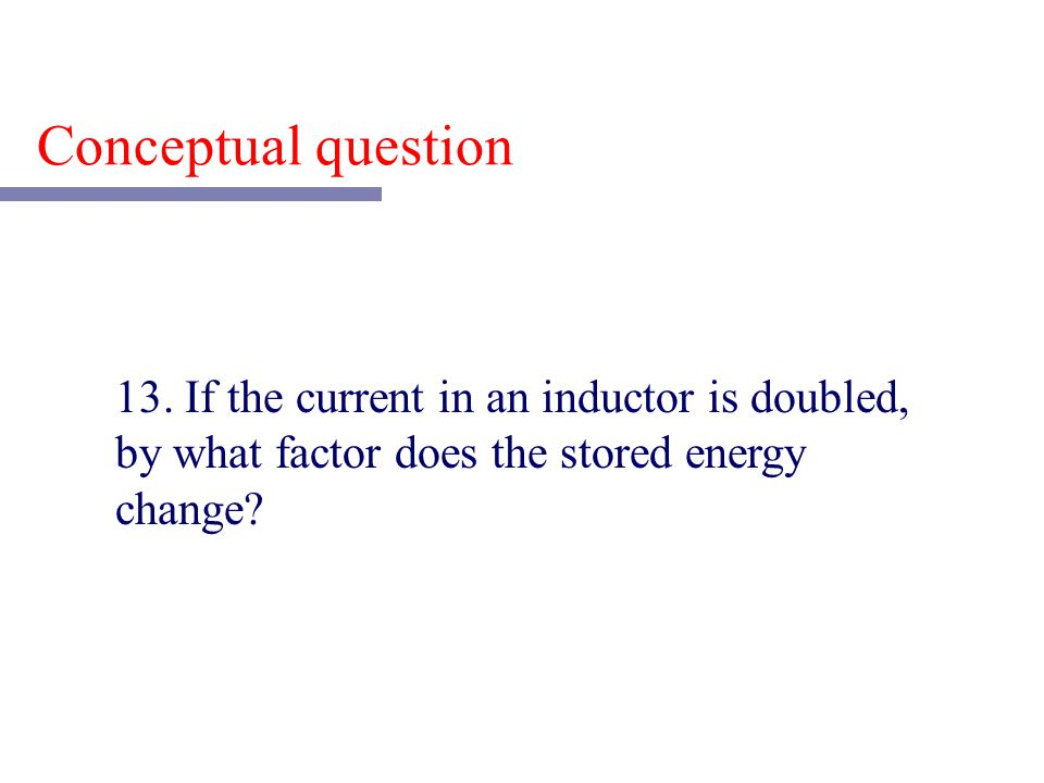 13. If the current in an inductor is doubled, by what factor does the stored energy change? Conceptual question