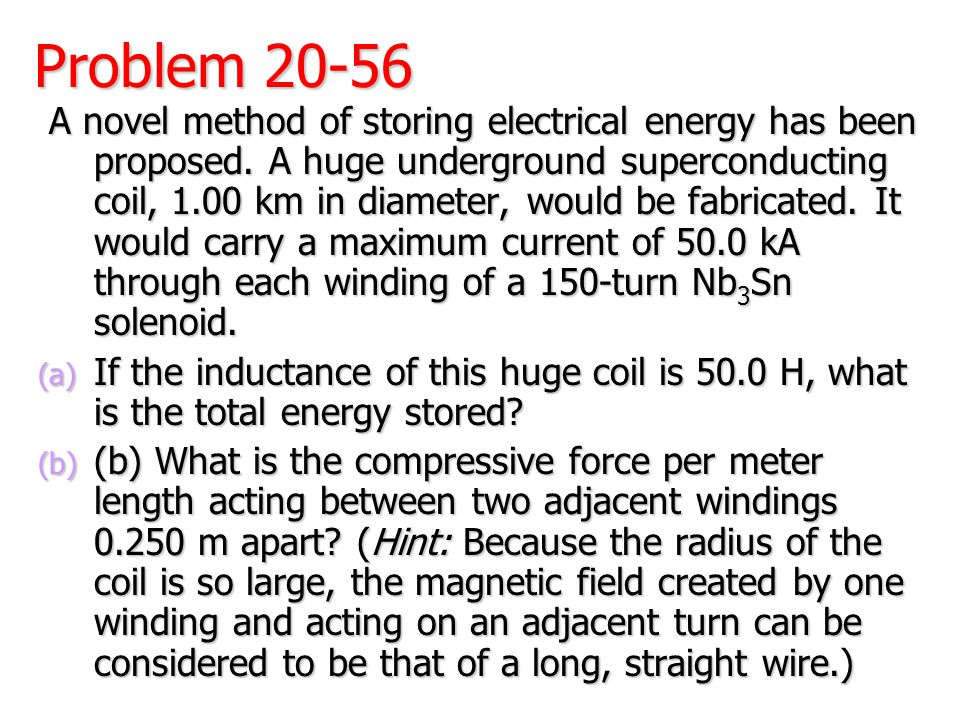 Problem 20-56 A novel method of storing electrical energy has been proposed. A huge underground superconducting coil, 1.00 km in diameter, would be fa